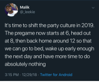 Android, Blackpeopletwitter, and Head: Malik  @_leekie  It's time to shift the party culture in 2019.  The pregame now starts at 6, head out  at 8, then back home around 12 so that  we can go to bed, wake up early enough  the next day and have more time to do  absolutely nothing  3:15 PM 12/29/18 Twitter for Android New Years resolution (via /r/BlackPeopleTwitter)