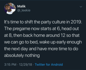 New Years resolution by adventuresoftors MORE MEMES: Malik  @_leekie  It's time to shift the party culture in 2019.  The pregame now starts at 6, head out  at 8, then back home around 12 so that  we can go to bed, wake up early enough  the next day and have more time to do  absolutely nothing  3:15 PM 12/29/18 Twitter for Android New Years resolution by adventuresoftors MORE MEMES