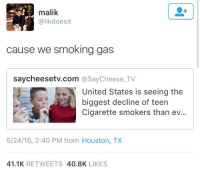 Blackpeopletwitter, Smoking, and Houston: malik  @likdoesit  cause we smoking gas  saycheesetv.com @SayCheese_TV  United States is seeing the  biggest decline of teen  Cigarette smokers than ev...  5/24/16, 2:40 PM from Houston, TX  41.1K RETWEETS 40.8K LIKES <p>Don't pass me no regular (via /r/BlackPeopleTwitter)</p>
