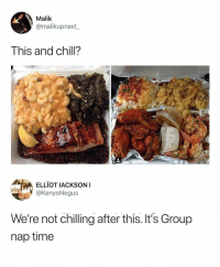 Chill, Time, and _______ and Chill: Malik  @malikupnext  This and chill?  ELLIOT IACKSON  @KenyoNegus  elieye  We're not chilling after this. It's Group  nap time Need a nap after this one.. 😂💀 https://t.co/v7xC2JE9ll