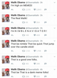Memes, Thot, and Candles: Malik Obama  a ObamaMalik 3h  I'm high on MEMES!  t 2,335 2,843 M  Malik Obama  a ObamaMalik 3h  The Real Malik!  354  Malik Obama  a ObamaMalik 3h  I'm NI M BLE NA VI GATOR!  148 V 469  M  t Malik Obama  a ObamaMalik 3h  Thot be nimble Thot be quick Thot jump  over the candle stick!  1,122  1,706  M  Malik Obama  a ObamaMalik 4h  Thot is a good one folks.  165 396  M  t Malik Obama  a ObamaMalik 4h  Thot be That is a dank meme folks!  580  298 WE HAVE LOST CONTROL OF MALIK OBAMA  REPEAT  MALIK OBAMA IS ON THE LOOSE