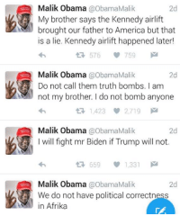 Daily reminder we elected the wrong brother. -lord snark: Malik Obama  @Obama Malik  2d  My brother says the Kennedy airlift  brought our father to America but that  is a lie. Kennedy airlift happened later!  576  759  M  Malik Obama  @Obama Malik  2d  Do not call them truth bombs. am  not my brother Ido not bomb anyone  t 1,423  2.719 M  Malik Obama @Obama Malik  2d  I will fight mr Biden if Trump will not  t 659  1,331  M  Malik Obama  a obamaMalik  2d  We do not have political correctness  in Afrika Daily reminder we elected the wrong brother. -lord snark