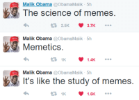 WHAT HAVE WE DONE?!: Malik Obama  Obama Malik 5h  The science of memes.  2.5K  3.7K  t Malik Obama  Obama Malik 5h  Memetics  1.4K  Malik Obama  a Obama Malik 5h  It's like the study of memes.  1.6K WHAT HAVE WE DONE?!