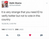 When Kenya sends us their Obamas they're not sending their best. They're not sending Malik.: Malik Obama  @Obama Malik  It is very strange that you need ID to  verify twitter but not to vote in this  Country  10/26/16, 5:49 PM  148  RETWEETS 256  LIKES When Kenya sends us their Obamas they're not sending their best. They're not sending Malik.