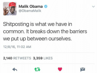 <3: Malik Obama  @Obama Malik  Shitposting is what we have in  common. It breaks down the barriers  we put up between ourselves.  12/8/16, 11:02 AM  2,140  RETWEETS 3,359  LIKES <3
