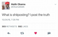 I hope this election never ends.: Malik Obama  @Obama Malik  What is shitposting? post the truth  10/24/16, 7:26 PM  303  RETWEETS  592  LIKES I hope this election never ends.