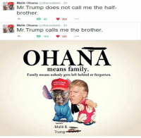 Brother Malik! Sent by Troy, a supporter.: Malik Obama  @ObamaMalik 2h  Mr. Trump does not call me the half-  brother.  t 85  252  Malik Obama  ObamaMalik 2h  Mr. Trump calls me the brother.  ta 104  325  OHANA  means family.  Family means nobody gets left behind or forgotten.  Malik &  Trump Brother Malik! Sent by Troy, a supporter.