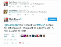 cuckold: Malik Obama  @ObamaMalik 8h  I'm ok people. want to hear from you. What's happening?  V 531  119  canned beans  @scamp342 3h  @ObamaMalik malik i want you to eat cereal out of my butthole  t 14  Malik Obama  Following  ObamaMalik  @scamp342 last I heard we #MAGA people  eat off of plates. You must be a SJW cuck. A  real cuckold at that!  RETWEETS LIKES  145  339  6:08 AM 30 Nov 2016  339  t 145