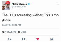 Disgusting!: Malik Obama  ObamaMalik  The FBI is squeezing Weiner. This is too  gross.  10/29/16, 11:34 AM  72  RETWEETS 37  LIKES Disgusting!