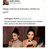 i ate pizza today . . . . . whitepeople TagsForLikes meme instagood me smile follow harambe daquan tbt followme instacomedy beautiful memes lmao instadaily savage swag amazing lmfao nochill igers fun instalike bestoftheday smile like4like friends funny textpost: Malik Saibot  @Mayberry kush  Nigga I eat pizza everyday, where my  post?  Huffington Post  @Huffington Post  Kendall & Kylie Jenner eating pizza at a Globes  after-party is the best huff.to/2i620Ho i ate pizza today . . . . . whitepeople TagsForLikes meme instagood me smile follow harambe daquan tbt followme instacomedy beautiful memes lmao instadaily savage swag amazing lmfao nochill igers fun instalike bestoftheday smile like4like friends funny textpost