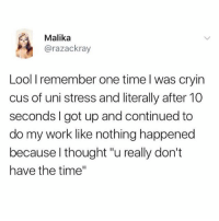 """relatable: Malika  @razackray  Lool I remember one time l was cryin  cus of uni stress and literally after 10  seconds I got up and continued to  do my work like nothing happened  because l thought """"u really don't  have the time"""" relatable"""