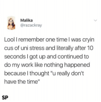 """Credit: Student Problems: Malika  @razackray  Lool I remember one time l was cryin  cus of uni stress and literally after 10  seconds I got up and continued to  do my work like nothing happened  because l thought """"u really don't  have the time""""  SP Credit: Student Problems"""