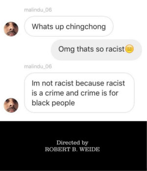 A massive F lol: malindu_06  Whats up chingchong  Omg thats so racist  malindu 06  Im not racist because racist  is a crime and crime is for  black people  Directed by  ROBERT B. WEIDE A massive F lol