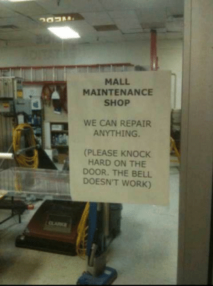 Work, Shop, and Can: MALL  MAINTENANCE  SHOP  WE CAN REPAIR  ANYTHING.  (PLEASE KNOCK  HARD ON THE  DOOR. THE BELL  DOESN'T WORK) We can repair anything.
