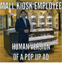 MALLKIOSK EMPLOYEE  HUMAN VERSION  OF A POP UP AD No I don't want my hair straightened, no I don't want a straw fedora, no I don't want Proactive even though I need it. Tag a friend who runs away from mall kiosk employees or knows someone who is a mall kiosk employee!
