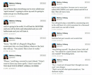 """YOU DIDNT THINK THIS SPIRIT ANIMAL THING THROUGH ENOUGH!: Mallory Ortberg  @mallelis  Follow  Mallory Ortberg  Follow  @mallelis  one of these days everything you've ever called your  """"spirit animal"""" is going to show up and it's going to  make you go on a fucking quest  2:10 PM 22 Oct 2013  And it won't stop there, because you've never just  called ONE THING your spirit animal and left it at  that. They all want a turn.  2:13 PM-22 Oct 2013  Mallory Ortberg  @mallelis  Followw  Mallory Ortberg  @mallelis  Follow  You will perch atop a waterfall in a murmuring cave  in the cold heart of a witch mountain for a thousand  years until you can talk to birds  2:13 PM-22 Oct 2013  and it's going to be awful. It will last for MONTHS  and you will be dirty and exhausted and you will  hallucinate and you will hate it.  2:11 PM 22 Oct 2013  Mallory Ortberg  @mallelis  Follow  Mallory Ortberg  @mallelis  fuck that last part sounds cool scratch that  2:13 PM-22 Oct 2013  Followw  """"Sorry,"""" the GIF of a Rupaul's Drag Race  contestant/6os-era Joan Didion/whatever the fuck  else will say. """"You asked. This is how it works.""""  2:11 PM - 22 Oct 2013  Mallory Ortberg  @mallelis  Follow  """"Stop hitting yourself,"""" the ghost of Gore Vidal will  say. """"You asked for a spirit animal. Isn't this what  you wanted?"""" Everything hurts.  Mallory Ortberg  Follow2.18 PM-22 0d 2013  @mallelis  Mallory Ortberg  @mallelis  Follow  """"Please,"""" you'll beg, covered in ram's blood. """"I don't  want to learn any more spells. I don't want this.""""  TOO BAD YOUR SPIRIT ANIMAL IS HERE  2:12 PM 22 Oct 2013  """"No, I--I just sort of meant that I thought you were  cool,"""" you whisper  That's not at all what spirit animals are,"""" the  darkness replies  2:21 PM-22 Oct 2013 YOU DIDNT THINK THIS SPIRIT ANIMAL THING THROUGH ENOUGH!"""