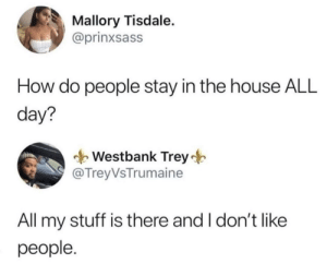 Me_irl: Mallory Tisdale.  @prinxsass  How do people stay in the house ALL  day?  Westbank Trey  @ TreyVsTrumaine  All my stuff is there and I don't like  people. Me_irl