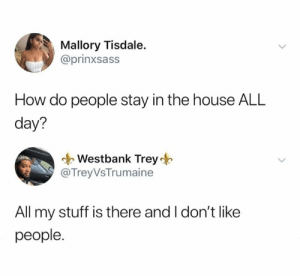 Very easily: Mallory Tisdale.  @prinxsass  How do people stay in the house ALL  day?  Westbank Trey  @TreyVsTrumaine  All my stuff is there and I don't like  people. Very easily