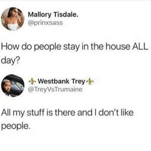 Reddit users in a nutshell: Mallory Tisdale.  @prinxsass  How do people stay in the house ALL  day?  Westbank Trey  @TreyVsTrumaine  All my stuff is there and I don't like  people. Reddit users in a nutshell