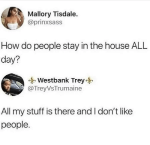 Fuck people: Mallory Tisdale.  @prinxsass  How do people stay in the house ALL  day?  Westbank Trey  @TreyVsTrumaine  All my stuff is there and I don't like  реople. Fuck people