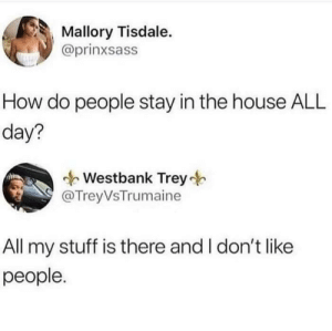 Me_irl: Mallory Tisdale.  @prinxsass  How do people stay in the house ALL  day?  Westbank Trey  @TreyVsTrumaine  All my stuff is there and I don't like  people. Me_irl