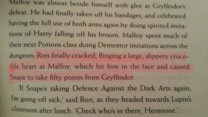 Gryffindor, Hermione, and Love: Malloy  was  almost  beside  himself  with glee at Gryffindor's  defeat. He had finally taken off his bandages, and celebrated  having the full use of both arms again by doing spirited imita-  tions of Harry falling off his broom. Malfoy spent much of  their next Potions class doing Dementor imitations across the  dungeon, Ron finally cracked, flinging a large, slippery croco-  dile heart at Malfoy, which hit him in the face and caused  Snape to take fifty points from Gryffindor.  If Snape's taking Defence Against the Dark Arts again,  I'm going off sick,' said Ron, as they headed towards Lupin's  classroom after lunch. 'Check who's in there, Hermione. allxson: Why do I love Ronald Weasley, you ask?Reason 1/?