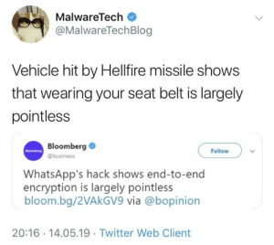 Twitter, Business, and Freedom: MalwareTech  @MalwareTechBlog  Vehicle hit by Hellfire missile shows  that wearing your seat belt is largely  pointless  Bloomberg  Follow  @business  WhatsApp's hack shows end-to-end  encryption is largely pointless  bloom.bg/2VAkGV9 via @bopinion  20:16 14.05.19 Twitter Web Client Having nothing to say shows that freedom of speech is largely pointless