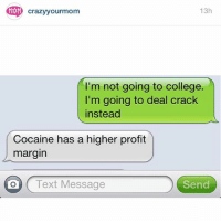 College, Crazy, and Family: MAM  13h  crazy your mom  I'm not going to college.  I'm going to deal crack  instead  Cocaine has a higher profit  margin  Send  Text Message FYI. crazyYOURmom (submitted by @losidney) Repost from my other account @CRAZYYOURMOM where I post all of YOUR crazy family conversations! Submit screenshots via link in @CRAZYYOURMOM's bio and go follow for more hilarious family texts!!! @CRAZYYOURMOM @CRAZYYOURMOM @CRAZYYOURMOM @CRAZYYOURMOM @CRAZYYOURMOM