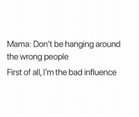 They listen to me 😂 NoChill: Mama: Don't be hanging around  the wrong people  First of all, I'm the bad influence They listen to me 😂 NoChill