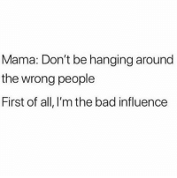 Soz Mom 😬 Follow @sassy__bitch69 @sassy__bitch69 @sassy__bitch69 @sassy__bitch69: Mama: Don't be hanging around  the wrong people  First of all, I'm the bad influence Soz Mom 😬 Follow @sassy__bitch69 @sassy__bitch69 @sassy__bitch69 @sassy__bitch69