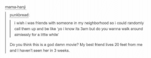 Oh my sweet summer child: mama-hanji  punkbread:  i wish i was friends with someone in my neighborhood so i could randomly  call them up and be like 'yo i know its 3am but do you wanna walk around  aimlessly for a little while'  Do you think this is a god damn movie? My best friend lives 20 feet from me  and I haven't seen her in 3 weeks. Oh my sweet summer child