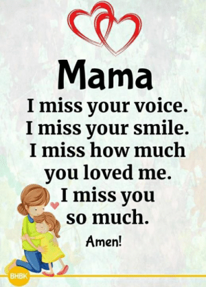 Memes, Smile, and Voice: Mama  I miss your voice.  I miss your smile.  I miss how much  vou loved me.  I miss you  so much.  Amen  BHBK <3