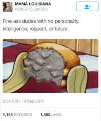 Ass, Blackpeopletwitter, and Disappointed: MAMA LOUISIANA  @BrownSugarBby  Fine ass dudes with no personality,  intelligence, respect, or future.  2:54 PM - 14 Sep 2015  1,144 RETWEETS  1,465 LIKES <p>The realization always leaves you a bit disappointed (via /r/BlackPeopleTwitter)</p>