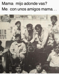 Mom: son, where are you going? Me: with some friends mom... This about to be us this Monday MayDay: Mama: mijoadonde vas?  Me: con unos amigos mama. Mom: son, where are you going? Me: with some friends mom... This about to be us this Monday MayDay