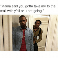 "Friends, Tagged, and Dank Memes: ""Mama said you gotta take me to the  mall with y'all or u not going."" 😑😑😑😑😑 @funnyblack.s ➡️ TAG 5 FRIENDS ➡️ TURN ON POST NOTIFICATIONS"