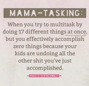 The struggle is real.   (via Macgyvering My Way Through Motherhood): MAMA-TASKING  When you try to multitask by  doing 17 different things at once  but you effectively accomplish  zero things because your  kids are undoing all the  other shit you've just  accomplished.  @macgyveringmom22  CMACGYVERINGMOM22 The struggle is real.   (via Macgyvering My Way Through Motherhood)