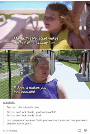 If no one has told you today, you are beautiful! via /r/wholesomememes http://bit.ly/2W4qlOi: Mama, this life jacket makes  e look like a chunky lemon  It does, it makes yo  look beautiful.  See this... this is how it's done  No you don't look chunky, you look beautiful.  No you don't look chunky at all  Just complete acceptance. Yeah, you look how you do, and how you look is  beautiul, Mama gets it.  613,832 notes If no one has told you today, you are beautiful! via /r/wholesomememes http://bit.ly/2W4qlOi