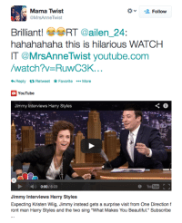 """<p>Harry Styles&rsquo; mom really loved <a href=""""http://www.youtube.com/watch?v=RuwC3KSGFoo&amp;feature=c4-overview&amp;list=UU8-Th83bH_thdKZDJCrn88g"""" target=""""_blank"""">her son&rsquo;s interview on the show last night.</a></p>: Mama Twist  MrsAnneTwist  Follow  Brilliant! RT @ailen 24:  hahahahaha this is hilarious WATCHH  IT @MrsAnneTwist youtube.com  /watch?v-RuwC3K  Reply Retweet FavoriteMore  YouTube  Jimmy Interviews Harry Styles  0:00/ 6:23  O You Tube  Jimmy Interviews Harry Styles  Expecting Kristen Wiig, Jimmy instead gets a surprise visit from One Direction f  ront man Harry Styles and the two sing """"What Makes You Beautiful."""" Subscribe <p>Harry Styles&rsquo; mom really loved <a href=""""http://www.youtube.com/watch?v=RuwC3KSGFoo&amp;feature=c4-overview&amp;list=UU8-Th83bH_thdKZDJCrn88g"""" target=""""_blank"""">her son&rsquo;s interview on the show last night.</a></p>"""