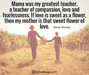 Love, Stevie Wonder, and Teacher: Mama was my greatest teacher,  a teacher of compassion, love and  fearlessness. If love is sweet as a flower,  then my mother is that sweet flower of  love. Stevie Wonder  Sayingimages.com Happy Mother's Day Quotes, Messages, Sayings & Cards #sayingimages #mothersday #quotes