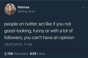 My ugly, unknown ass is opinionated as hell by KingPZe FOLLOW HERE 4 MORE MEMES.: Mamaa  @ama_kusi  people on twitter act like if you not  good-looking, funny or with a lot of  followers, you can't have an opinion  24/07/2015, 17:46  2,156 Retweets 639 Likes My ugly, unknown ass is opinionated as hell by KingPZe FOLLOW HERE 4 MORE MEMES.