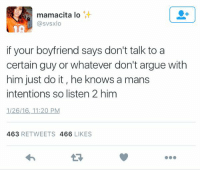 https://t.co/ztbh5aXSLq: mamacita lo  @svsxlo  if your boyfriend says don't talk to a  certain guy or whatever don't argue with  him just do it, he knows a mans  intentions so listen 2 him  1126 16, 11:20 PM  463  RETWEETS 466  LIKES https://t.co/ztbh5aXSLq