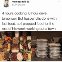 Fast Food, Food, and Memes: mamagracie  14Gracie  4 hours cooking, 6 hour drive  hours cooking, 6 hour dirive  tomorrow. But husband is done with  fast food, so I prepped food for the  rest of his week working outta town Is it considered meal prepping if I eat six meals at one time