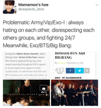 "Memes, Banging, and Exo: Mamamoois hoe  arespectk idols  Problematic Army/Vip/Exo-l always  hating on each other, disrespecting each  others group  and fighting 24/7  Meanwhile, Exo/BTS/Big Bang  Between BTS And  During the Melon Music Awards', when  BIGBANG  EXO got their ""Artist of the Year"" award,  BTS stood to applaud the group, and  December 27, 2016  By  dn Lacson stayed standing throughout EXO's speech  to show respect and support to their  452 f  sunbae idols. It's well known that EXO and  SHARES  BTS members are close with each other, so  mr annan inn nach nth  cr. D A Y L O V E B A E K H Y U N smh😪 . . . . . . . . . . Credit to owner✌"