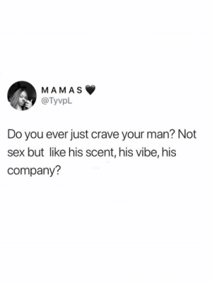 Crave: MAMAS  @TyvpL  Do you ever just crave your man? Not  but like his scent, his vibe, his  company?