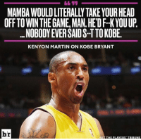 Kobe Bryant, Martin, and Memes: MAMBAWOULDLITERALLYTAKEYOURHEAD  OFF TO WINTHE GAME MAN. HEDFHK YOU UP  ...NOBODYEVER SAID S-TTO KOBE.  KENYON MARTIN ON KOBE BRYANT  br  HIT THE PLAYERS' TRIBUNE #RockoMamba24 #WWLG4L