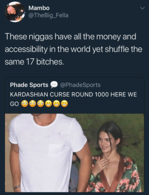 Money, Sports, and Kardashian: Mambo  @TheBig_Fella  T hese niggas have all the money and  accessibility in the world yet shuffle the  same 17 bitches.  Phade Sports @PhadeSports  KARDASHIAN CURSE ROUND 1000 HERE WE  GO Y'all getting sloppy seventeeths