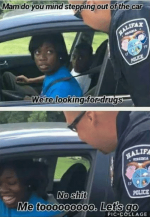 Dank, Memes, and Police: Mamdo you mind stepping out of the car  RALIFAX  POLICE  Were looking:forrdrugs  HALIF  VORGTNA  No shit  Me toooooo00o. Lets go  POLICE  PIC COLLAGE Thats all you had to say by jiggly_meow MORE MEMES