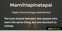 We know what this is...: Mamihlapinatapai  (agan, Tierra Del Fuego, South America)  The look shared between two people who  want the same thing, but are reluctant to  initiate.  uber  facts We know what this is...