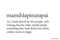 They, Desire, and Look: mamihlapinatapai  (n) a look shared by two people, each  wishing that the other would initiate  something they both desire but which  neither wants to begin  OTHER-WORDLY