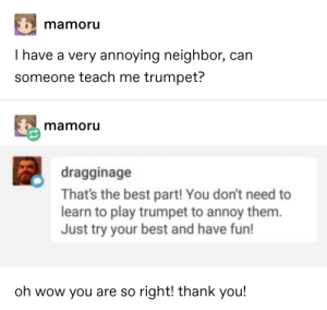 The epitome of human cruelty: mamoru  I have a very annoying neighbor, can  someone teach me trumpet?  mamoru  dragginage  That's the best part! You don't need to  learn to play trumpet to annoy them.  Just try your best and have fun!  oh wow you are so right! thank you! The epitome of human cruelty